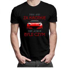 Życie jest za krótkie żeby jeździć byle czym- męska koszulka z nadrukiem