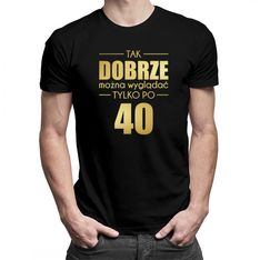 Tak dobrze można wyglądać tylko po 40 - damska lub męska koszulka z nadrukiem